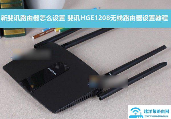 新斐讯路由器怎么设置 斐讯HGE1208无线路由器设置教程
