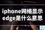 iPhone网络显示edge是什么意思]