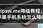 ipsw.me降级教程:苹果手机系统怎么降级【图解】