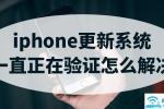 iphone更新系统一直正在验证怎么解决