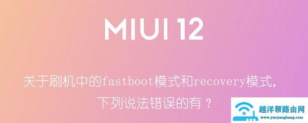 关于刷机中的fastboot模式和recovery模式下列说法错误的有?