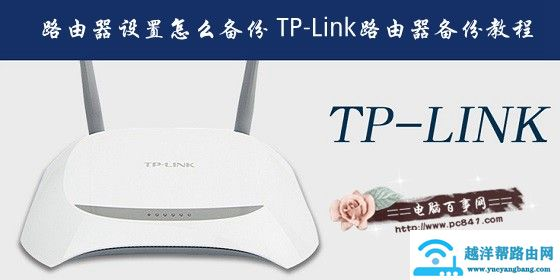 <a href=https://www.yueyangbang.com target=_blank class=infotextkey>路由器设置</a>怎么备份 TP-Link路由器备份教程
